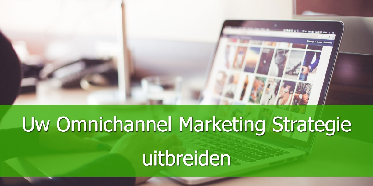 Uw Omnichannel Marketingstrategie uitbreiden.